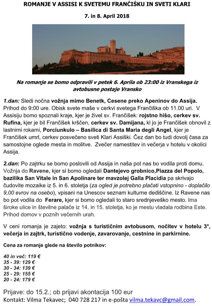 ROMANJE V ASSISI K SVETEMU FRANČIŠKU IN SVETI KLARI 7. in 8. April 2018 Na romanje se bomo odpravili v petek 6. Aprila ob 23:00 iz Vranskega iz avtobusne postaje Vransko 1.dan: Sledi nočna vožnja mimo Benetk, Cesene preko Apeninov do Assija. Prihod do 9:00 ure. Obisk svete maše v cerkvi svetega Frančiška ob 11.00 uri. V Assisiju bomo spoznali kraje, kjer je živel sv. Frančišek: rojstno hišo, cerkev sv. Rufina, kjer je bil Frančišek krščen, cerkev sv. Damijana, ki jo je Frančišek obnovil z lastnimi rokami, Porciunkulo – Basilica di Santa Maria degli Angel, kjer je Frančišek umrl, cerkev posvečeno sveti Klari Assiški. Čez dan bo tudi dovolj časa za samostojne oglede mesta in molitve. Zvečer namestitev in večerja v hotelu v okolici Assija. 2.dan: Po zajtrku se bomo poslovili od Assija in naša pot nas bo vodila proti domu. Vožnja do Ravene, kjer si bomo ogledali Dantejevo grobnico,Piazza del Popolo, bazilika San Vitale in San Apolinare ter mavzolej Galla Placidia pa skrivajo čudovite mozaike iz 5. in 6. stoletja (za ogled je potrebno plačati vstopnino - doplačilo 9,00 evrov na osebo), vpisani na Unescov seznam kulturne dediščine. Iz Ravene nas bo pot vodila do Ferare, kjer si bomo ogledali to staro srednjeveško mesto. Ima široke ulice in številne palače iz 14. in 15. stoletja, ko je mestu vladala rodbina Este. Prihod domov v poznih večernih urah. V ceni romanja je zajeto: vožnja s turističnim avtobusom, nočitev v hotelu 3*, večerja in zajtrk, turistično vodenje, zavarovanje, cestnine in parkirnine. Cena za romanje glede na število potnikov: 40 in več: 119 € 35 - 39: 129 € 30 - 34: 139 € 25 - 29: 155 € 20 - 24: 179 € Prijave: do 15.2.; ob prijavi akontacija 100 eur Kontakt: Vilma Tekavec; 040 728 217 in e-pošta vilma.tekavc@gmail.com.